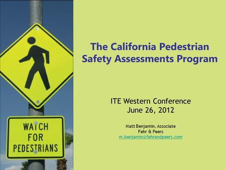 The California Pedestrian Safety Assessments Program ITE Western Conference June 26, 2012 Matt Benjamin, Associate Fehr & Peers