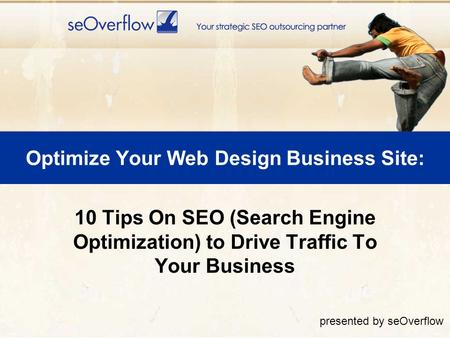Optimize Your Web Design Business Site: 10 Tips On SEO (Search Engine Optimization) to Drive Traffic To Your Business presented by seOverflow.