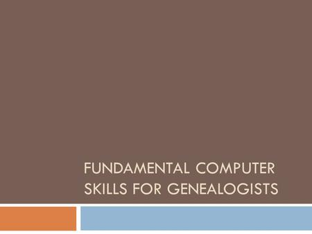 FUNDAMENTAL COMPUTER SKILLS FOR GENEALOGISTS. Scope of Program Internet Searches Computer Files and Folders Scanning Images and Documents.