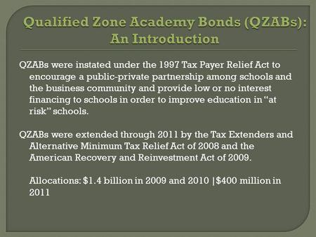 QZABs were instated under the 1997 Tax Payer Relief Act to encourage a public-private partnership among schools and the business community and provide.