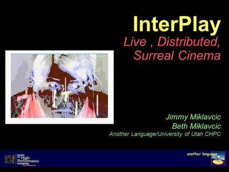 InterPlay Live, Distributed, Surreal Cinema another language Jimmy Miklavcic Beth Miklavcic Another Language/University of Utah CHPC.