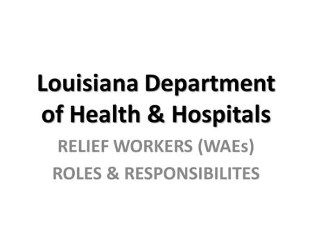 Louisiana Department of Health & Hospitals RELIEF WORKERS (WAEs) ROLES & RESPONSIBILITES.