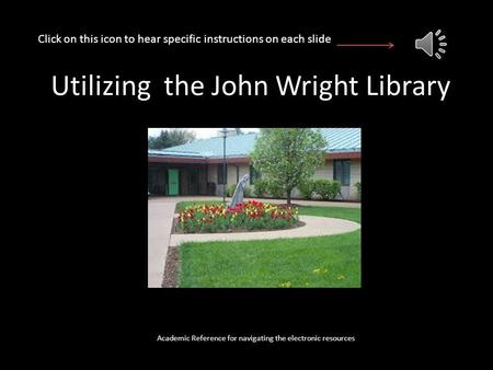 Utilizing the John Wright Library Academic Reference for navigating the electronic resources Click on this icon to hear specific instructions on each.