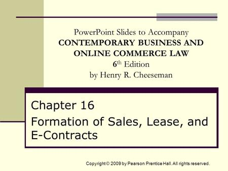 Copyright © 2009 by Pearson Prentice Hall. All rights reserved. PowerPoint Slides to Accompany CONTEMPORARY BUSINESS AND ONLINE COMMERCE LAW 6 th Edition.