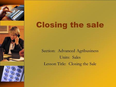 Closing the sale Section: Advanced Agribusiness Units: Sales Lesson Title: Closing the Sale.