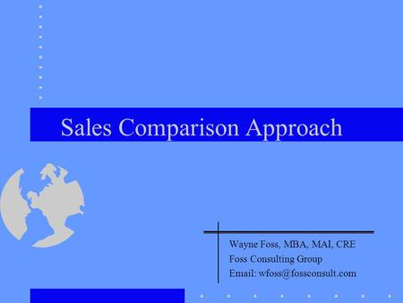 Sales Comparison Approach Wayne Foss, MBA, MAI, CRE Foss Consulting Group