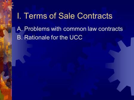 I. Terms of Sale Contracts A. Problems with common law contracts B. Rationale for the UCC.