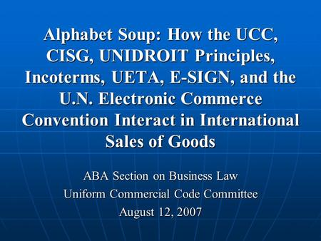 Alphabet Soup: How the UCC, CISG, UNIDROIT Principles, Incoterms, UETA, E-SIGN, and the U.N. Electronic Commerce Convention Interact in International Sales.