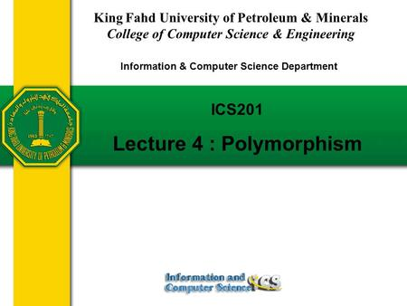 Slides prepared by Rose Williams, Binghamton University ICS201 Lecture 4 : Polymorphism King Fahd University of Petroleum & Minerals College of Computer.