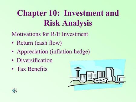 Chapter 10: Investment and Risk Analysis Motivations for R/E Investment Return (cash flow) Appreciation (inflation hedge) Diversification Tax Benefits.