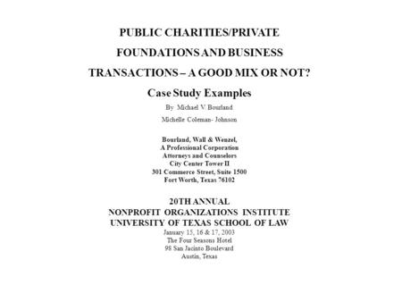 PUBLIC CHARITIES/PRIVATE FOUNDATIONS AND BUSINESS TRANSACTIONS – A GOOD MIX OR NOT? Case Study Examples By Michael V. Bourland Michelle Coleman- Johnson.