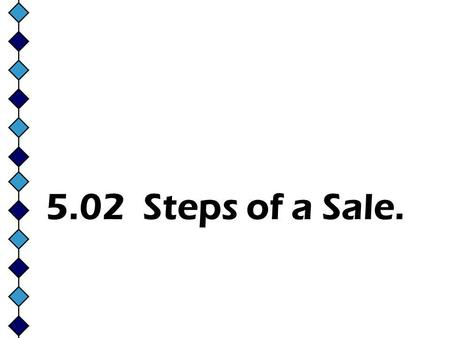 5.02 Steps of a Sale.. 1. The Approach **The initial face-to-face meeting with the customer. **Usually within 30 seconds from the time a customer enters.