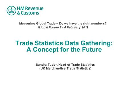 Trade Statistics Data Gathering: A Concept for the Future Sandra Tudor, Head of Trade Statistics (UK Merchandise Trade Statistics) Measuring Global Trade.