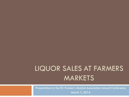 LIQUOR SALES AT FARMERS MARKETS Presentation to the BC Farmers Market Association Annual Conference March 1, 2014.
