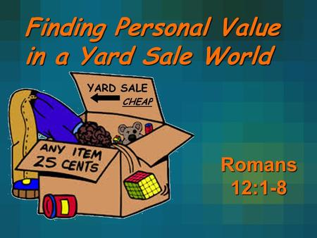 Finding Personal Value in a Yard Sale World Romans 12:1-8.