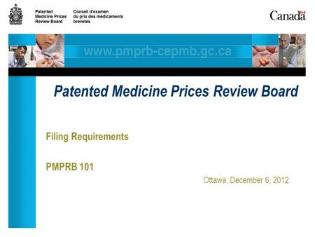 Filing Requirements PMPRB 101 Ottawa, December 6, 2012 Patented Medicine Prices Review Board.