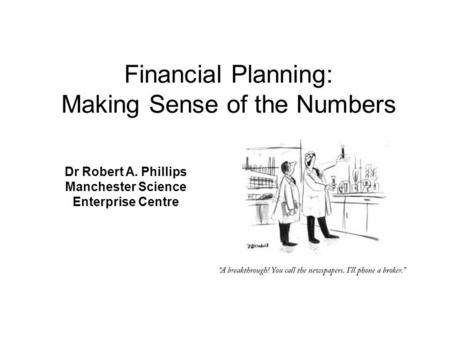 Dr Robert A. Phillips Manchester Science Enterprise Centre Financial Planning: Making Sense of the Numbers.