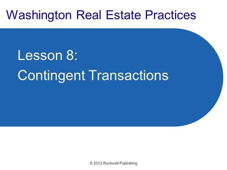 © 2013 Rockwell Publishing Washington Real Estate Practices Lesson 8: Contingent Transactions.