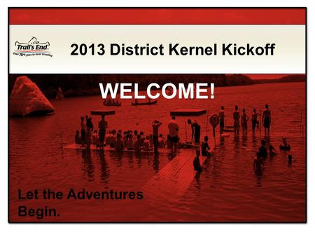 Let the Adventures Begin. 2013 District Kernel Kickoff WELCOME!