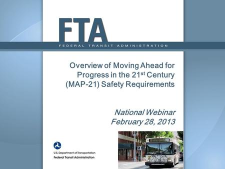 Overview of Moving Ahead for Progress in the 21 st Century (MAP-21) Safety Requirements National Webinar February 28, 2013.