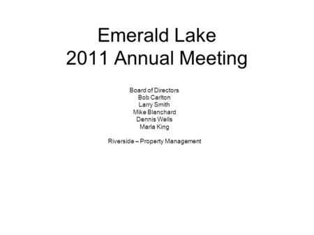 Emerald Lake 2011 Annual Meeting Board of Directors Bob Carlton Larry Smith Mike Blanchard Dennis Wells Marla King Riverside – Property Management.