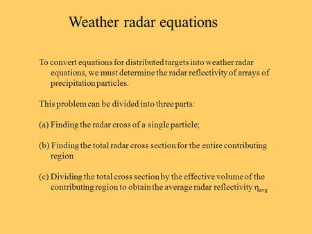 Weather radar equations To convert equations for distributed targets into weather radar equations, we must determine the radar reflectivity of arrays of.
