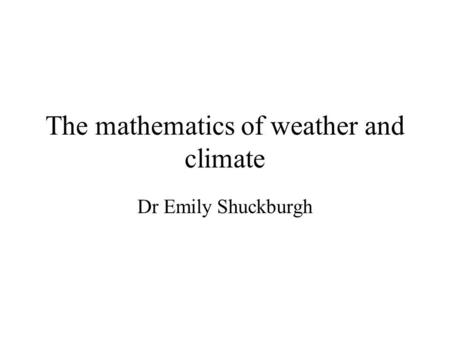 The mathematics of weather and climate Dr Emily Shuckburgh.