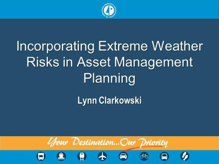 1 Incorporating Extreme Weather Risks in Asset Management Planning Lynn Clarkowski.