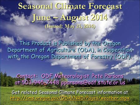Seasonal Climate Forecast June – August 2014 (Issued: May 21, 2014) This Product is Published by the Oregon Department of Agriculture (ODA), in Cooperation.