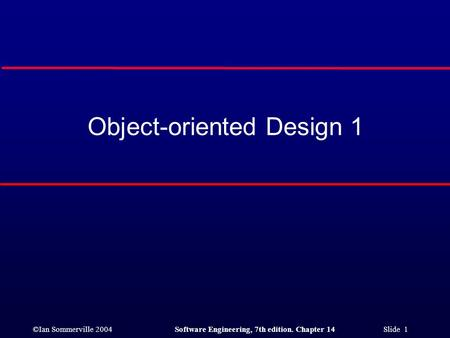 ©Ian Sommerville 2004Software Engineering, 7th edition. Chapter 14 Slide 1 Object-oriented Design 1.