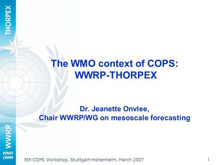 WWRP 1 5th COPS Workshop, Stuttgart-Hohenheim, March 2007 The WMO context of COPS: WWRP-THORPEX Dr. Jeanette Onvlee, Chair WWRP/WG on mesoscale forecasting.