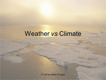 Weather vs Climate © The GlobalEd 2 Project. Essential Questions 1.How do weather and climate differ from one another? 2.Is there a relationship between.
