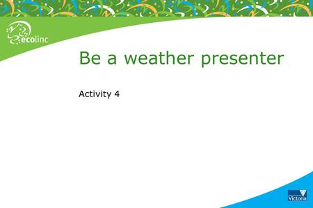 Be a weather presenter Activity 4. Extreme weather images Cyclone Yasi – 3 February 2011 Category 5 cyclone Source: BOM.