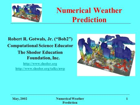 May, 2002Numerical Weather Prediction 1 Robert R. Gotwals, Jr. (Bob2) Computational Science Educator The Shodor Education Foundation, Inc.
