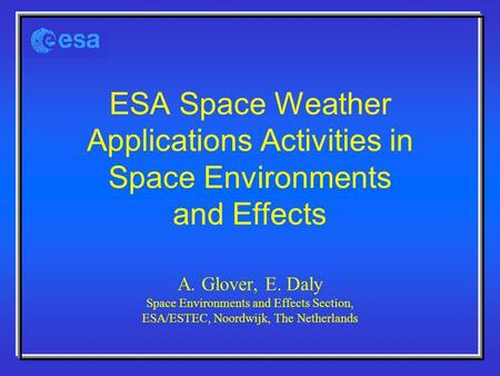 ESA Space Weather Applications Activities in Space Environments and Effects A. Glover, E. Daly Space Environments and Effects Section, ESA/ESTEC, Noordwijk,