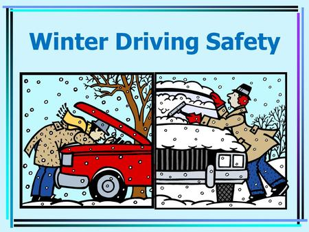 Winter Driving Safety PREPARE FOR WINTER WEATHER Wipers - Good working order Windshield Washer Fluid - Fill Up Anti-freeze - 50% water 50% Coolant Battery.