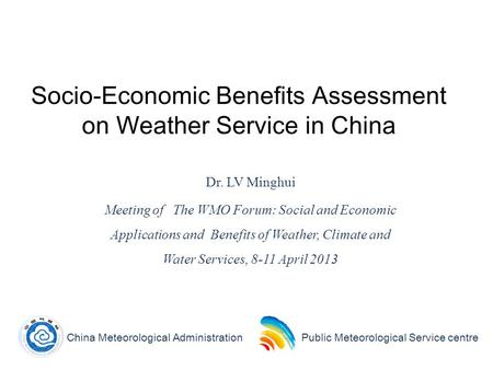 1 Socio-Economic Benefits Assessment on Weather Service in China Dr. LV Minghui Meeting of The WMO Forum: Social and Economic Applications and Benefits.