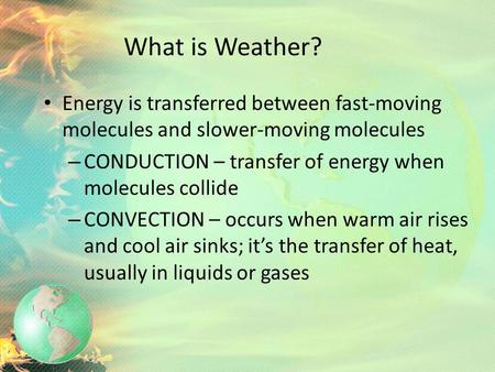 What is Weather? Energy is transferred between fast-moving molecules and slower-moving molecules CONDUCTION – transfer of energy when molecules collide.