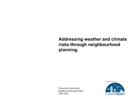 Addressing weather and climate risks through neighbourhood planning. Presenter name here Meeting name goes here Date here.