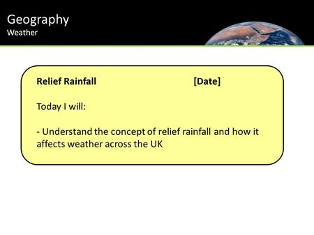 Geography Relief Rainfall [Date] Today I will: