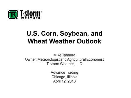 U.S. Corn, Soybean, and Wheat Weather Outlook Mike Tannura Owner, Meteorologist and Agricultural Economist T-storm Weather, LLC Advance Trading Chicago,