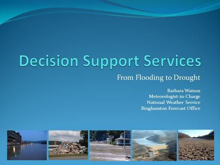 From Flooding to Drought Barbara Watson Meteorologist-in-Charge National Weather Service Binghamton Forecast Office.