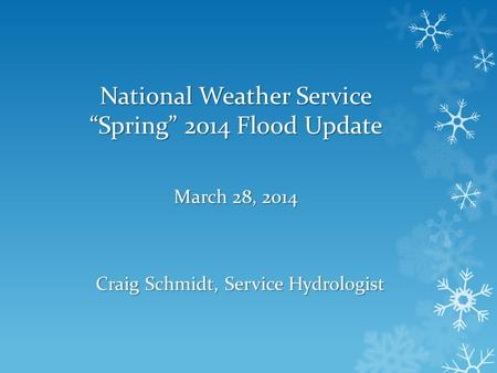 National Weather Service Spring 2014 Flood Update March 28, 2014 Craig Schmidt, Service Hydrologist.