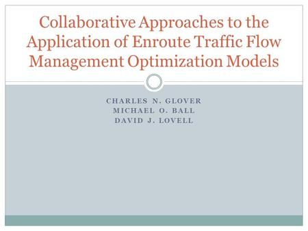 CHARLES N. GLOVER MICHAEL O. BALL DAVID J. LOVELL Collaborative Approaches to the Application of Enroute Traffic Flow Management Optimization Models.