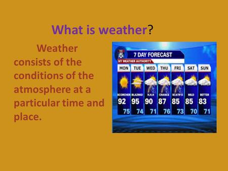What is weather? Weather consists of the conditions of the atmosphere at a particular time and place.