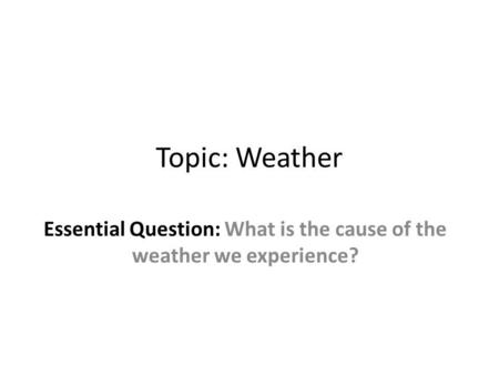 Essential Question: What is the cause of the weather we experience?