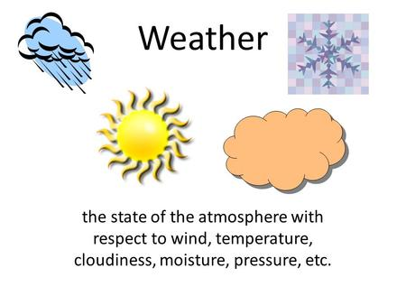 Weather the state of the atmosphere with respect to wind, temperature, cloudiness, moisture, pressure, etc.
