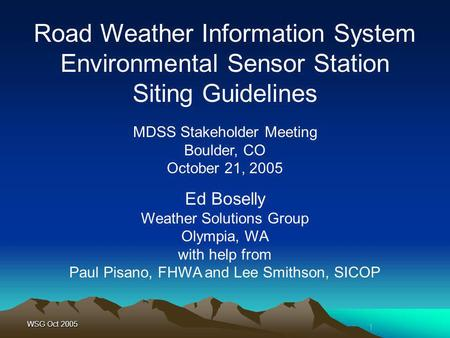 1 WSG Oct 2005 MDSS Stakeholder Meeting Boulder, CO October 21, 2005 Road Weather Information System Environmental Sensor Station Siting Guidelines Ed.