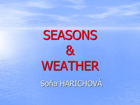 SEASONS & WEATHER Soňa HARICHOVÁ. SEASONS SPRING SPRING SPRING SUMMER SUMMER SUMMER AUTUMN AUTUMN AUTUMN WINTER WINTER WINTER WEATHER FORECAST WEATHER.