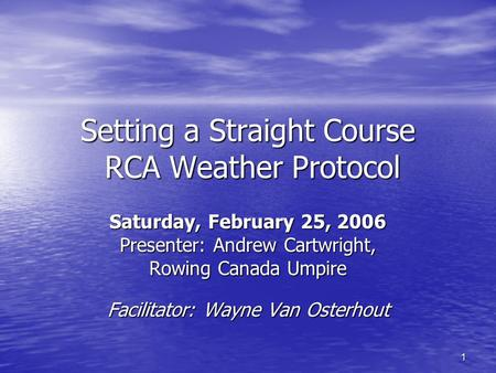1 Setting a Straight Course RCA Weather Protocol Saturday, February 25, 2006 Presenter: Andrew Cartwright, Rowing Canada Umpire Facilitator: Wayne Van.
